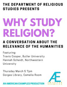 Why Study Religion? A conversation about the relevance of the Humanities. Featuring Travis Cooper, Butler University and Hannah Scheidt, Northwestern University. Thursday March 6 7pm, Gorgas Library Camelia Room. An American Examples Production
