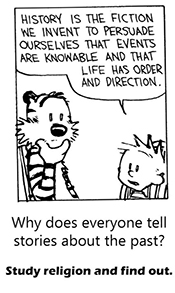 a Calvin and Hobbes cartoon in which calvin says to hobbes history is the fiction we invent to persuade ourselves that events are knowable and that life has order and direction. Under the cartoon: Why does everyone tell stories about the past? Study religion and find out.