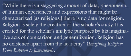 """While there is a staggering amount of data, phenomena, of human experiences and expressions that might be characterized [as religious], there is no data for religion. Religion is solely the creation of the scholar's study. It is created for the scholar's analytic purposes by his imaginative acts of comparison and generalization. Religion has no existence apart from the academy (Imagining Religion: From Babylon to Jamestown). Jonathan Z. Smith quote."