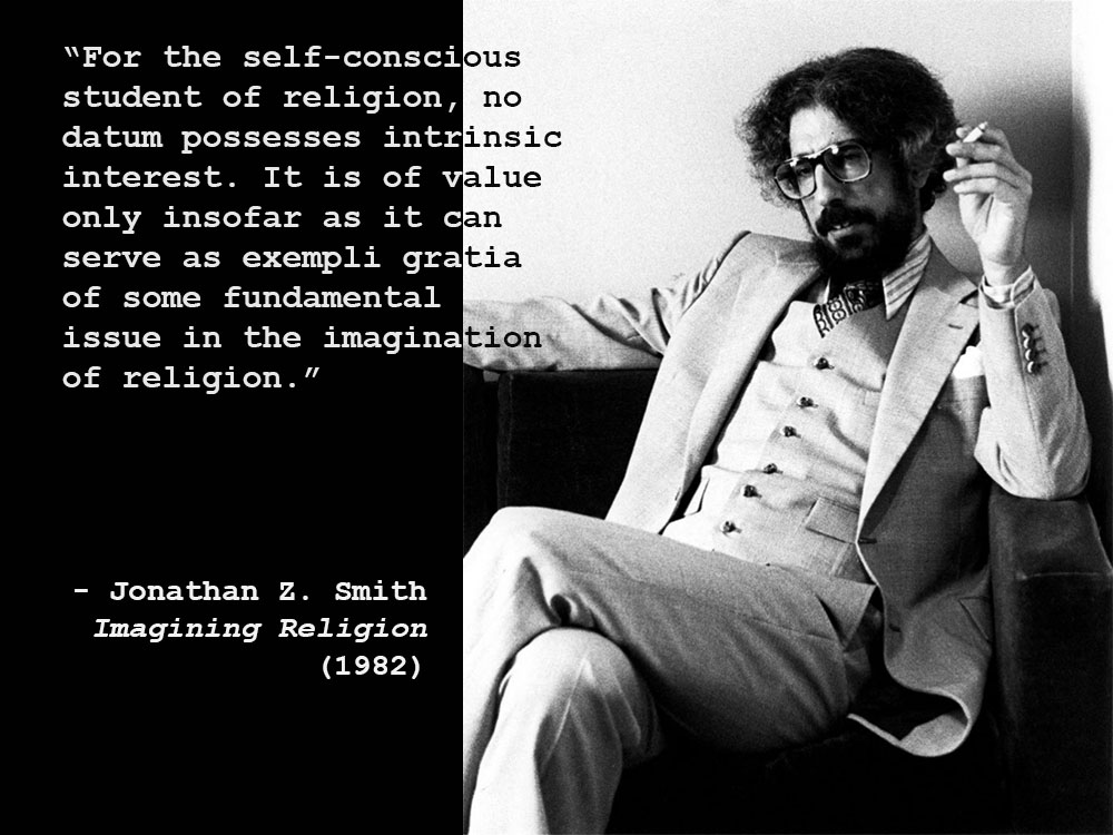 """For the self-conscious student of religion, no datum possesses intrinsic interest. It is of value only insofar as it can serve as exemplary gratis of some fundamental issue in the imagination of religion."" Jonathan Z. Smith, Imagining Religion (1982), atop a picture of Smith."