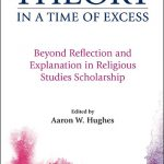 Cover of Theory in a Time of Excess: Beyond Reflections and Explanation in Religious Studies Scholarship, edited by Aaron W. Hughes